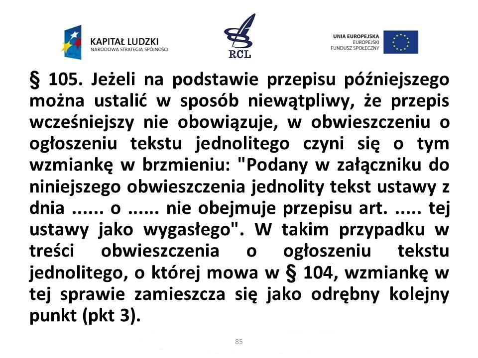 § 105. Jeżeli na podstawie przepisu późniejszego można ustalić w sposób niewątpliwy, że przepis wcześniejszy nie obowiązuje, w obwieszczeniu o ogłosze