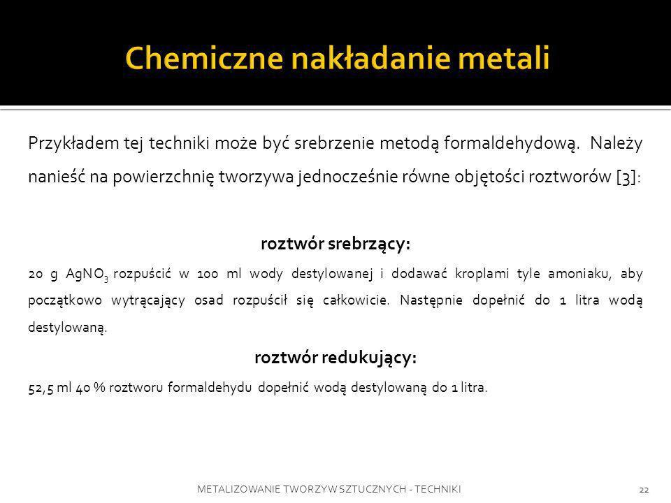 METALIZOWANIE TWORZYW SZTUCZNYCH - TECHNIKI22 Przykładem tej techniki może być srebrzenie metodą formaldehydową. Należy nanieść na powierzchnię tworzy