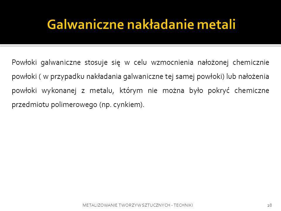 METALIZOWANIE TWORZYW SZTUCZNYCH - TECHNIKI28 Powłoki galwaniczne stosuje się w celu wzmocnienia nałożonej chemicznie powłoki ( w przypadku nakładania