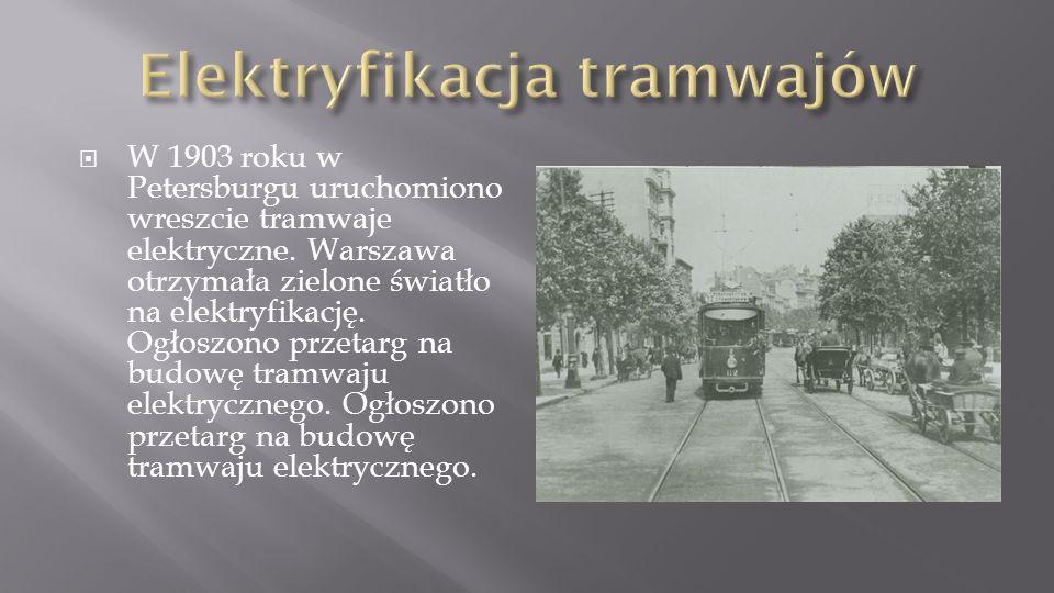 W 1903 roku w Petersburgu uruchomiono wreszcie tramwaje elektryczne. Warszawa otrzymała zielone światło na elektryfikację. Ogłoszono przetarg na budow