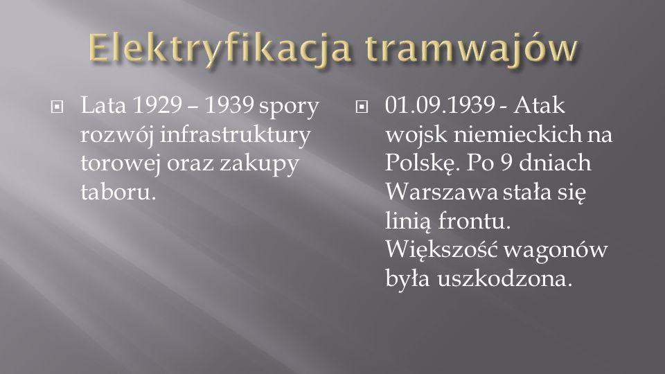 Lata 1929 – 1939 spory rozwój infrastruktury torowej oraz zakupy taboru. 01.09.1939 - Atak wojsk niemieckich na Polskę. Po 9 dniach Warszawa stała się