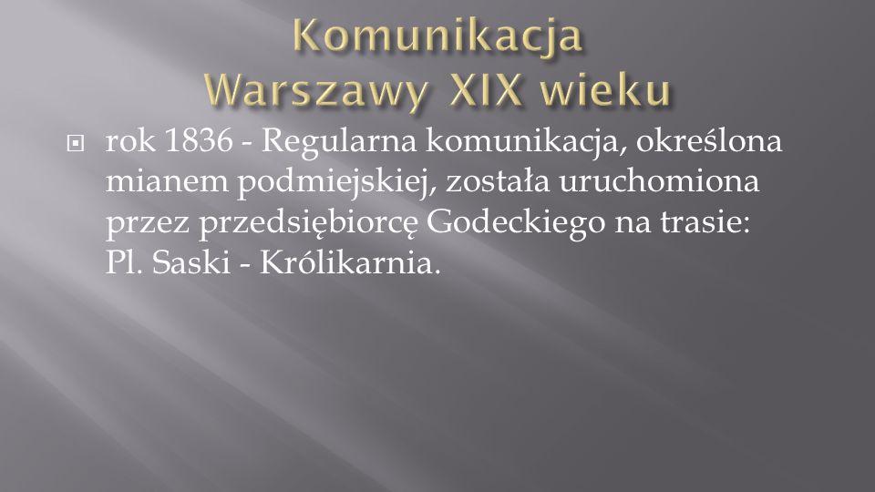 rok 1836 - Regularna komunikacja, określona mianem podmiejskiej, została uruchomiona przez przedsiębiorcę Godeckiego na trasie: Pl. Saski - Królikarni