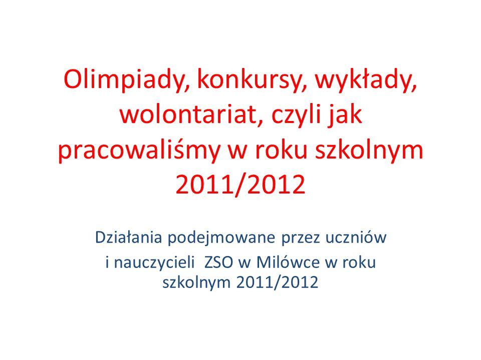 Olimpiady, konkursy, wykłady, wolontariat, czyli jak pracowaliśmy w roku szkolnym 2011/2012 Działania podejmowane przez uczniów i nauczycieli ZSO w Mi