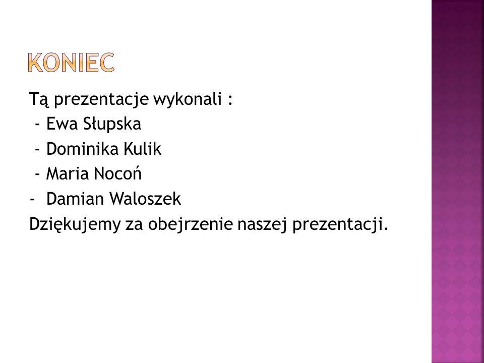 Tą prezentacje wykonali : - Ewa Słupska - Dominika Kulik - Maria Nocoń - Damian Waloszek Dziękujemy za obejrzenie naszej prezentacji.