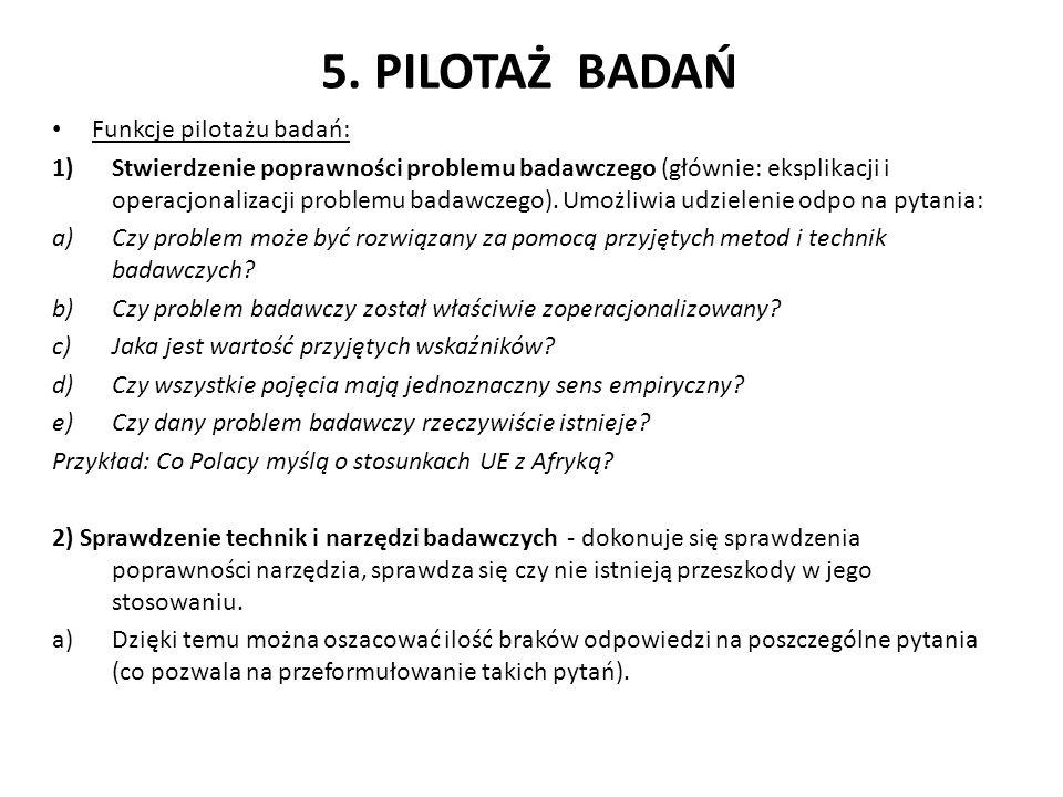 5. PILOTAŻ BADAŃ Funkcje pilotażu badań: 1)Stwierdzenie poprawności problemu badawczego (głównie: eksplikacji i operacjonalizacji problemu badawczego)