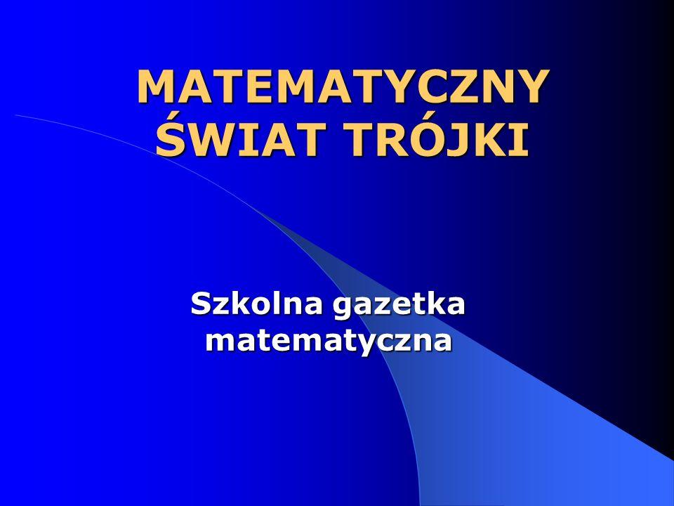 MATEMATYCZNY ŚWIAT TRÓJKI Szkolna gazetka matematyczna