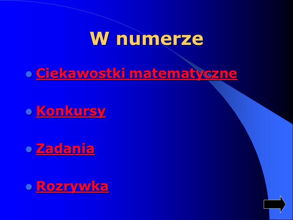 W numerze Ciekawostki matematyczne Ciekawostki matematyczne Ciekawostki matematyczne Ciekawostki matematyczne Konkursy Konkursy Konkursy Zadania Zadan