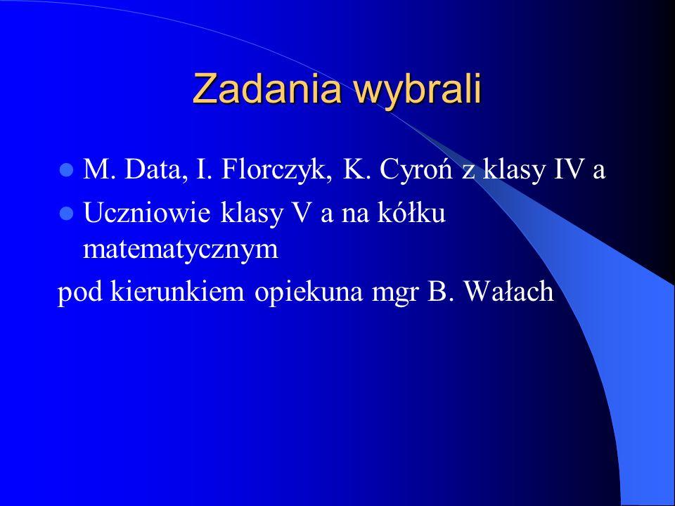Zadania wybrali M. Data, I. Florczyk, K. Cyroń z klasy IV a Uczniowie klasy V a na kółku matematycznym pod kierunkiem opiekuna mgr B. Wałach