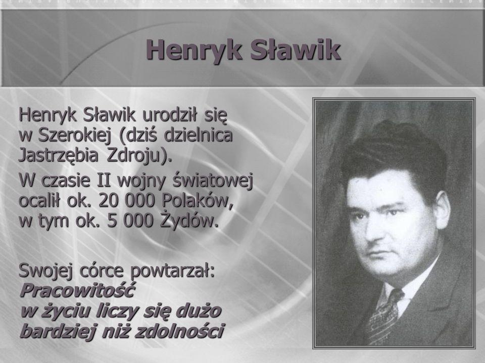 Henryk Sławik Henryk Sławik urodził się w Szerokiej (dziś dzielnica Jastrzębia Zdroju). W czasie II wojny światowej ocalił ok. 20 000 Polaków, w tym o