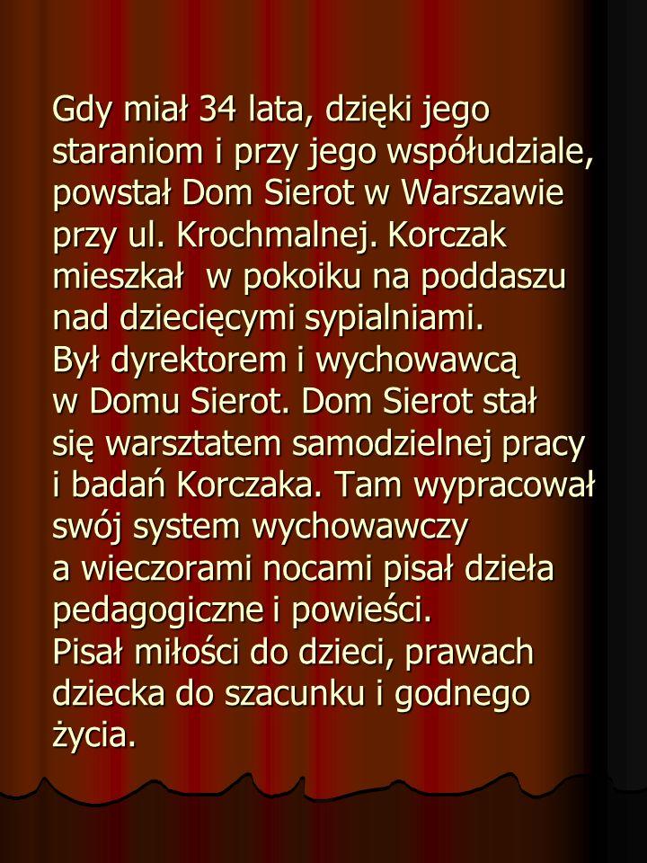 Gdy miał 34 lata, dzięki jego staraniom i przy jego współudziale, powstał Dom Sierot w Warszawie przy ul. Krochmalnej. Korczak mieszkał w pokoiku na p