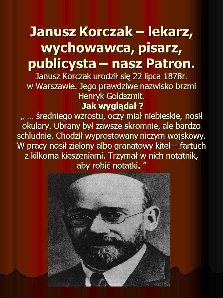 Janusz Korczak – lekarz, wychowawca, pisarz, publicysta – nasz Patron. Janusz Korczak urodził się 22 lipca 1878r. w Warszawie. Jego prawdziwe nazwisko