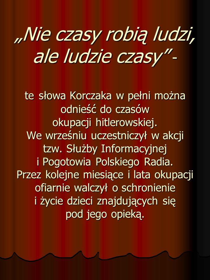 Nie czasy robią ludzi, ale ludzie czasy - te słowa Korczaka w pełni można odnieść do czasów okupacji hitlerowskiej. We wrześniu uczestniczył w akcji t