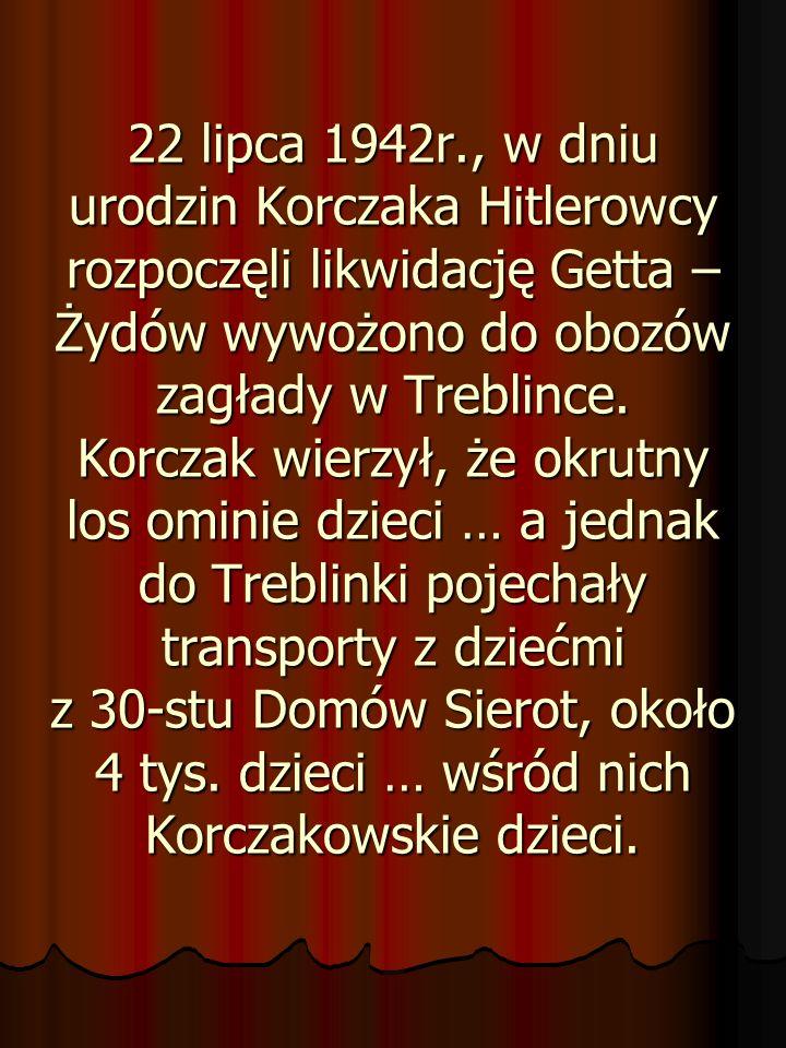 22 lipca 1942r., w dniu urodzin Korczaka Hitlerowcy rozpoczęli likwidację Getta – Żydów wywożono do obozów zagłady w Treblince. Korczak wierzył, że ok