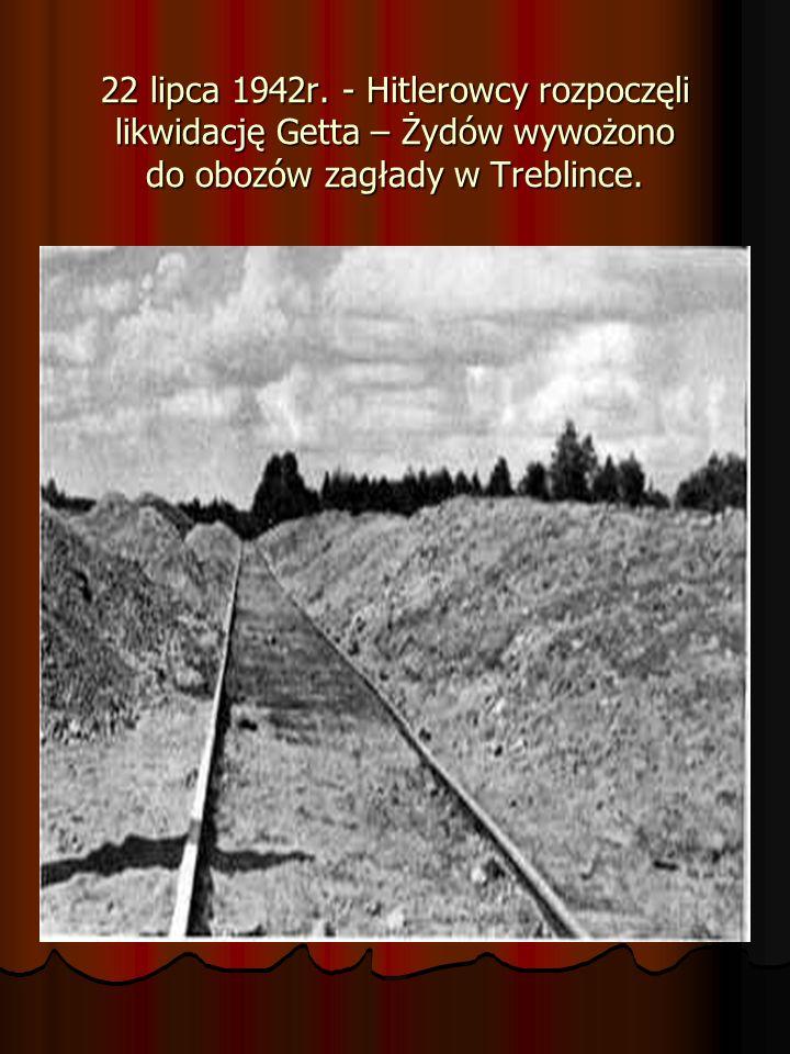 22 lipca 1942r. - Hitlerowcy rozpoczęli likwidację Getta – Żydów wywożono do obozów zagłady w Treblince.