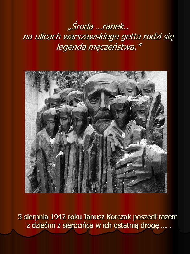 Środa …ranek.. na ulicach warszawskiego getta rodzi się legenda męczeństwa. 5 sierpnia 1942 roku Janusz Korczak poszedł razem z dziećmi z sierocińca w