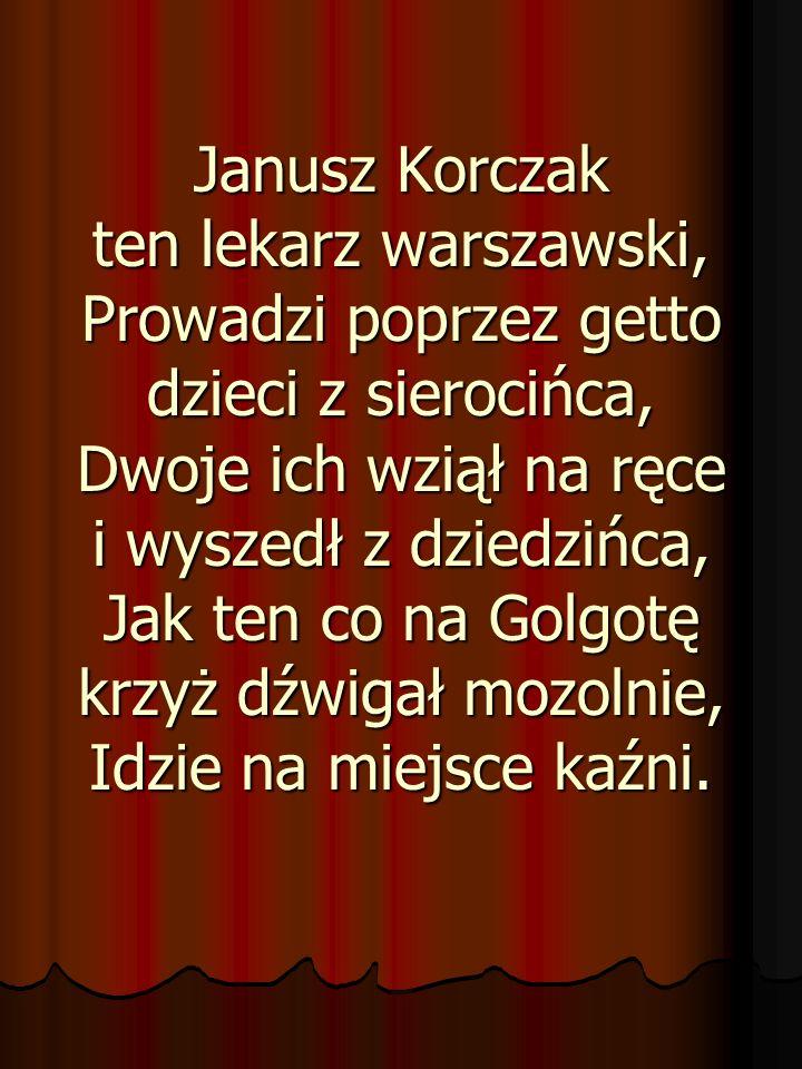 Janusz Korczak ten lekarz warszawski, Prowadzi poprzez getto dzieci z sierocińca, Dwoje ich wziął na ręce i wyszedł z dziedzińca, Jak ten co na Golgot