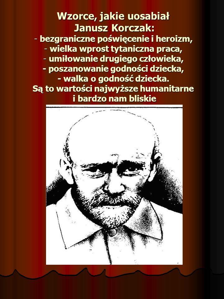 Wzorce, jakie uosabiał Janusz Korczak: - bezgraniczne poświęcenie i heroizm, - wielka wprost tytaniczna praca, - umiłowanie drugiego człowieka, - posz