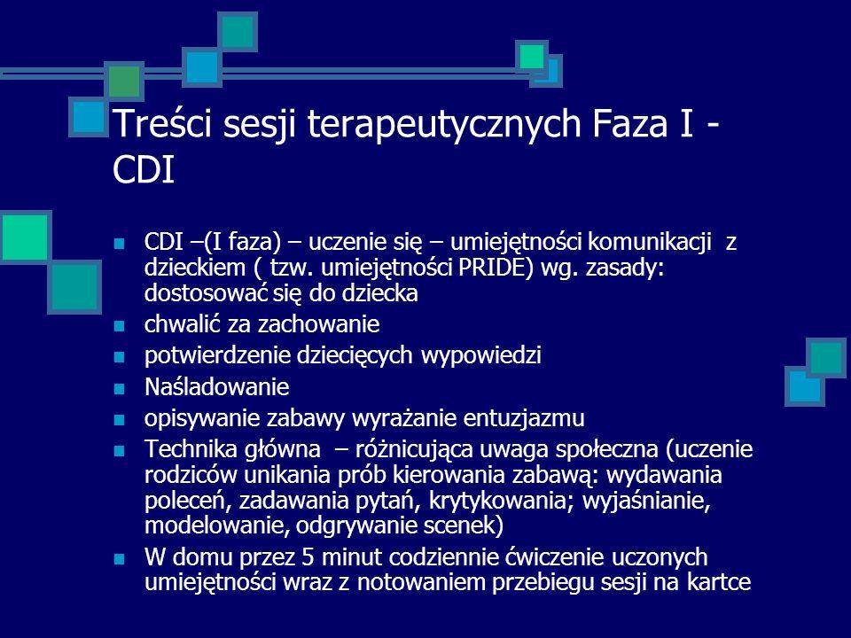 Treści sesji terapeutycznych Faza I - CDI CDI –(I faza) – uczenie się – umiejętności komunikacji z dzieckiem ( tzw. umiejętności PRIDE) wg. zasady: do