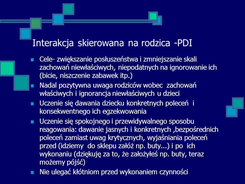 Interakcja skierowana na rodzica -PDI Cele- zwiększanie posłuszeństwa i zmniejszanie skali zachowań niewłaściwych, niepodatnych na ignorowanie ich (bi