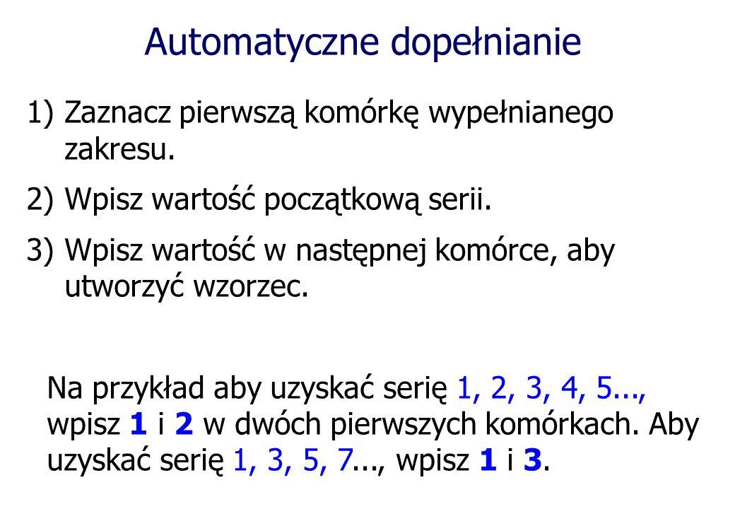 Automatyczne dopełnianie 1)Zaznacz pierwszą komórkę wypełnianego zakresu. 2)Wpisz wartość początkową serii. 3)Wpisz wartość w następnej komórce, aby u