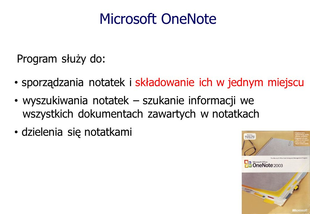 Microsoft OneNote Program służy do: sporządzania notatek i składowanie ich w jednym miejscu wyszukiwania notatek – szukanie informacji we wszystkich dokumentach zawartych w notatkach dzielenia się notatkami
