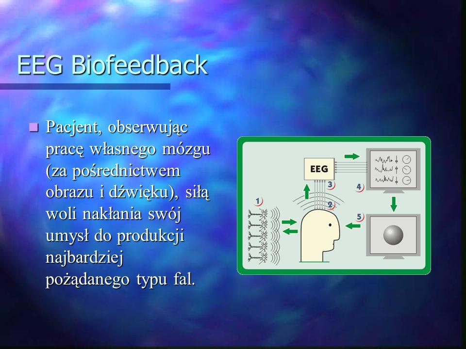 EEG Biofeedback Pacjent, obserwując pracę własnego mózgu (za pośrednictwem obrazu i dźwięku), siłą woli nakłania swój umysł do produkcji najbardziej p