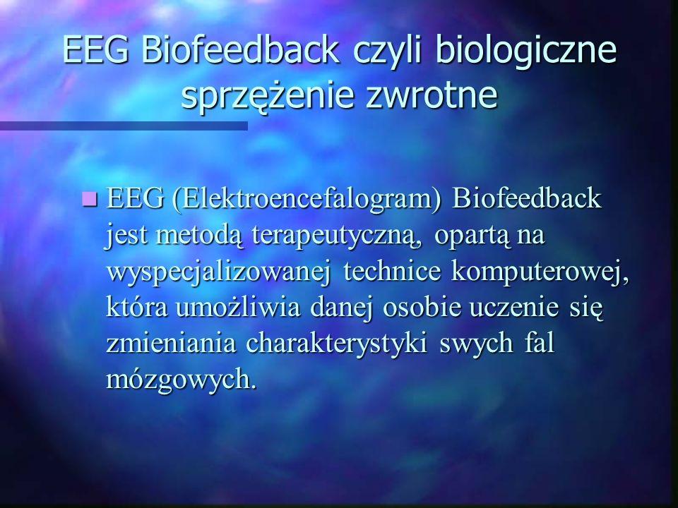 EEG Biofeedback czyli biologiczne sprzężenie zwrotne EEG (Elektroencefalogram) Biofeedback jest metodą terapeutyczną, opartą na wyspecjalizowanej tech