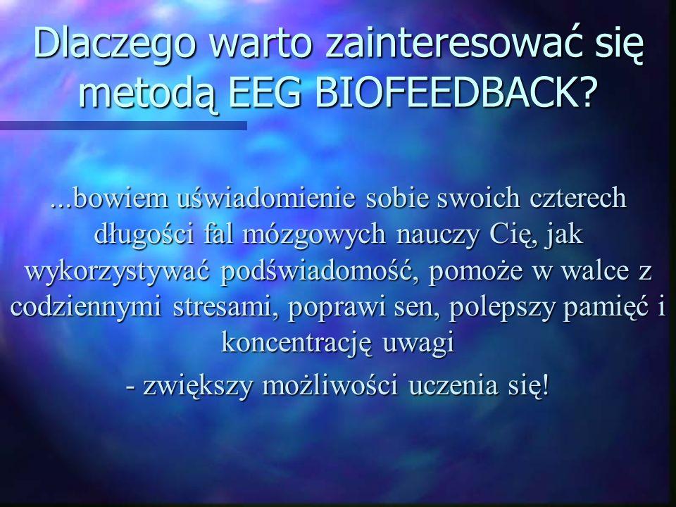 Dlaczego warto zainteresować się metodą EEG BIOFEEDBACK?...bowiem uświadomienie sobie swoich czterech długości fal mózgowych nauczy Cię, jak wykorzyst