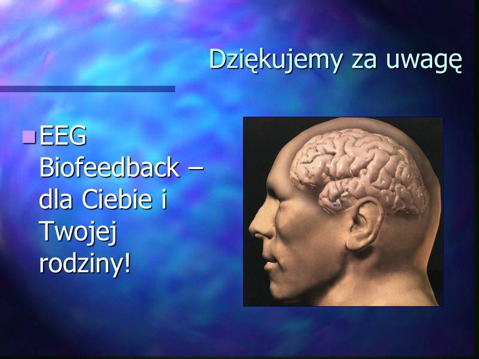 Dziękujemy za uwagę EEG Biofeedback – dla Ciebie i Twojej rodziny! EEG Biofeedback – dla Ciebie i Twojej rodziny!