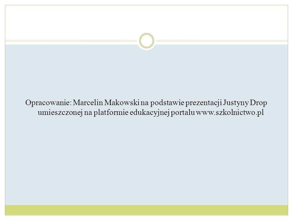 Opracowanie: Marcelin Makowski na podstawie prezentacji Justyny Drop umieszczonej na platformie edukacyjnej portalu www.szkolnictwo.pl