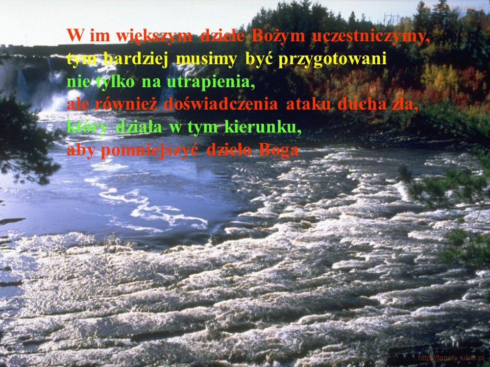 W im większym dziele Bożym uczestniczymy, tym bardziej musimy być przygotowani nie tylko na utrapienia, ale również doświadczenia ataku ducha zła, któ