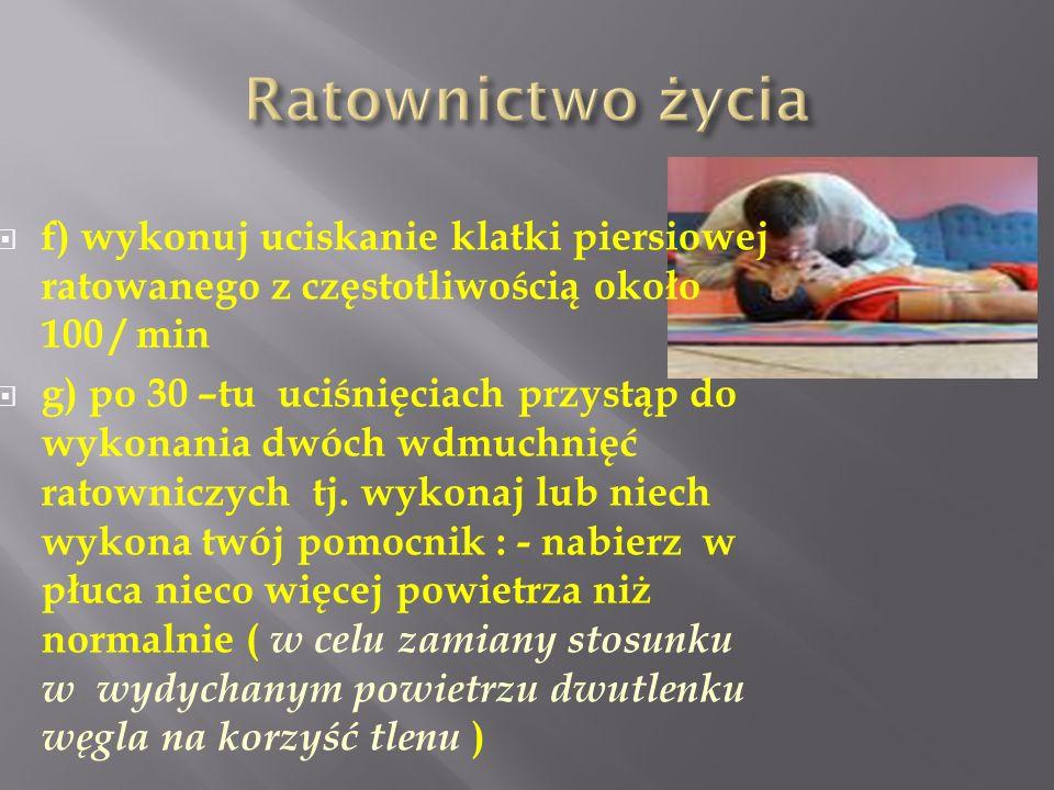 f) wykonuj uciskanie klatki piersiowej ratowanego z częstotliwością około 100 / min g) po 30 –tu uciśnięciach przystąp do wykonania dwóch wdmuchnięć r