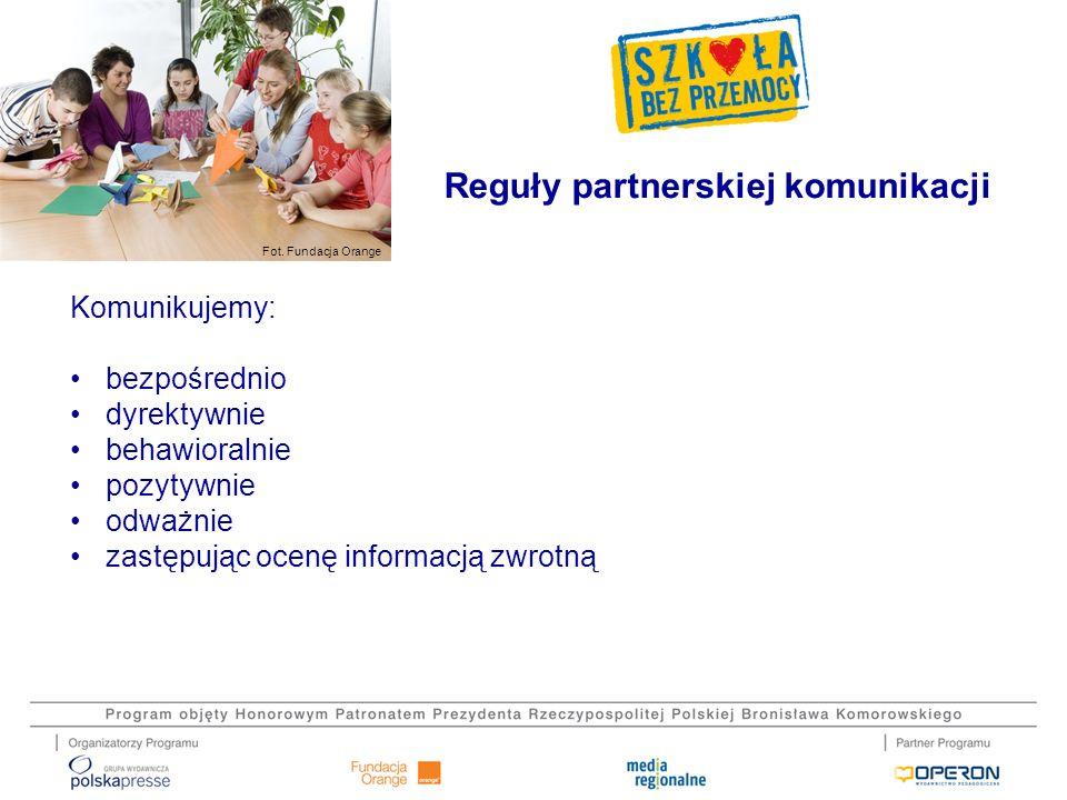 Fot. Fundacja Orange Komunikujemy: bezpośrednio dyrektywnie behawioralnie pozytywnie odważnie zastępując ocenę informacją zwrotną Reguły partnerskiej