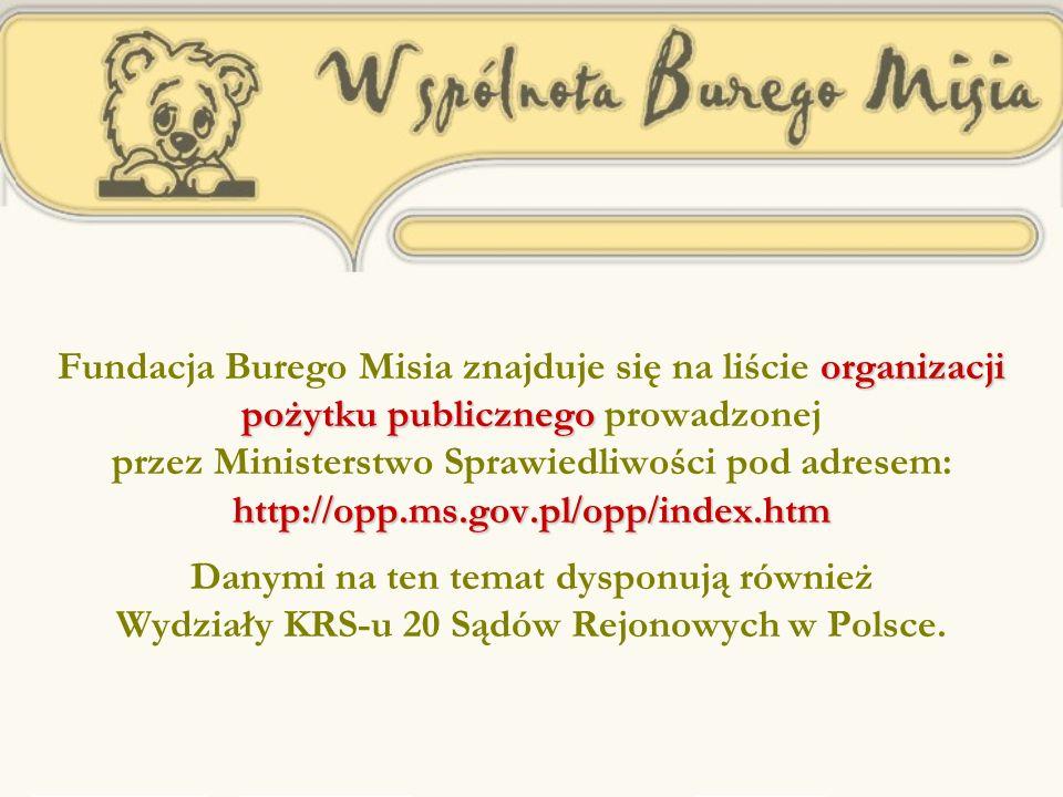organizacji pożytku publicznego http: // opp.ms.gov.pl / opp / index.htm Fundacja Burego Misia znajduje się na liście organizacji pożytku publicznego prowadzonej przez Ministerstwo Sprawiedliwości pod adresem: http: // opp.ms.gov.pl / opp / index.htm Danymi na ten temat dysponują również Wydziały KRS-u 20 Sądów Rejonowych w Polsce.