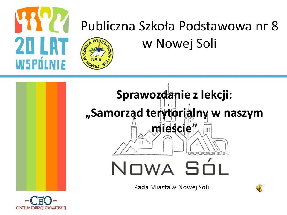 Publiczna Szkoła Podstawowa nr 8 w Nowej Soli Sprawozdanie z lekcji: Samorząd terytorialny w naszym mieście Rada Miasta w Nowej Soli