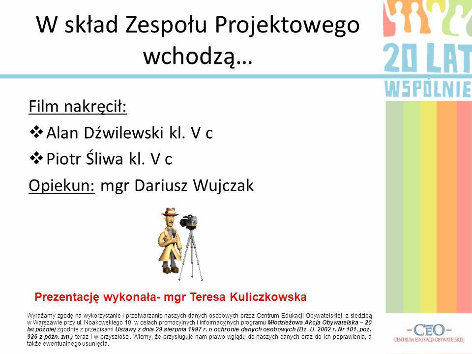 Film nakręcił: Alan Dźwilewski kl. V c Piotr Śliwa kl. V c Opiekun: mgr Dariusz Wujczak W skład Zespołu Projektowego wchodzą… Wyrażamy zgodę na wykorz