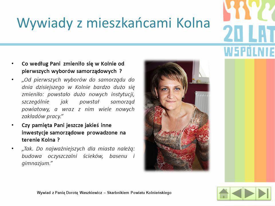 Wywiady z mieszkańcami Kolna Wywiad z Panią Dorotą Waszkiewicz – Skarbnikiem Powiatu Kolnieńskiego Co według Pani zmieniło się w Kolnie od pierwszych