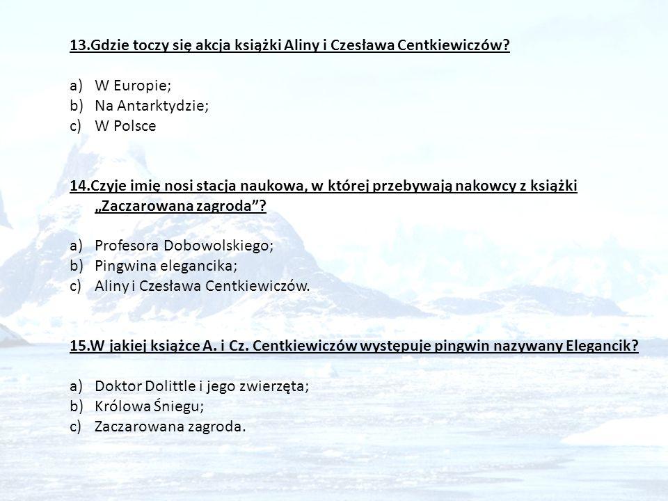 13.Gdzie toczy się akcja książki Aliny i Czesława Centkiewiczów? a)W Europie; b)Na Antarktydzie; c)W Polsce 14.Czyje imię nosi stacja naukowa, w które