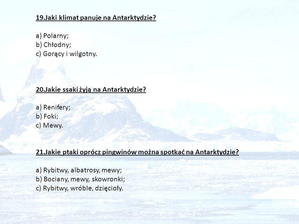 19.Jaki klimat panuje na Antarktydzie? a) Polarny; b) Chłodny; c) Gorący i wilgotny. 20.Jakie ssaki żyją na Antarktydzie? a) Renifery; b) Foki; c) Mew