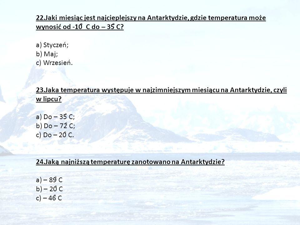 22.Jaki miesiąc jest najcieplejszy na Antarktydzie, gdzie temperatura może wynosić od -10 ̊ C do – 35 ̊ C? a) Styczeń; b) Maj; c) Wrzesień. 23.Jaka te