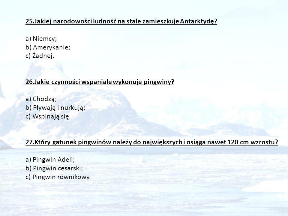 25.Jakiej narodowości ludność na stałe zamieszkuje Antarktydę? a) Niemcy; b) Amerykanie; c) Żadnej. 26.Jakie czynności wspaniale wykonuje pingwiny? a)