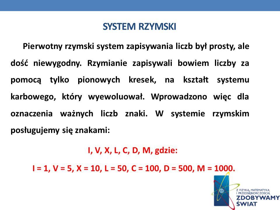 SYSTEM RZYMSKI Pierwotny rzymski system zapisywania liczb był prosty, ale dość niewygodny. Rzymianie zapisywali bowiem liczby za pomocą tylko pionowyc