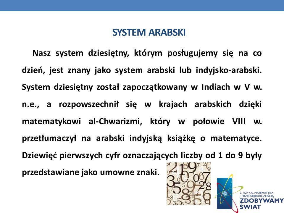 SYSTEM ARABSKI Nasz system dziesiętny, którym posługujemy się na co dzień, jest znany jako system arabski lub indyjsko-arabski. System dziesiętny zost