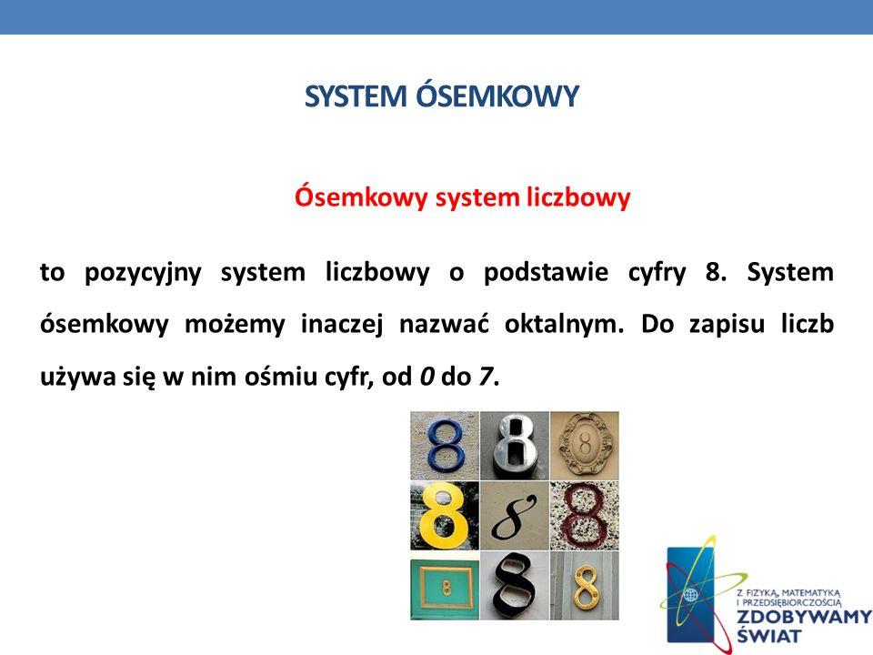 SYSTEM ÓSEMKOWY Ósemkowy system liczbowy to pozycyjny system liczbowy o podstawie cyfry 8. System ósemkowy możemy inaczej nazwać oktalnym. Do zapisu l