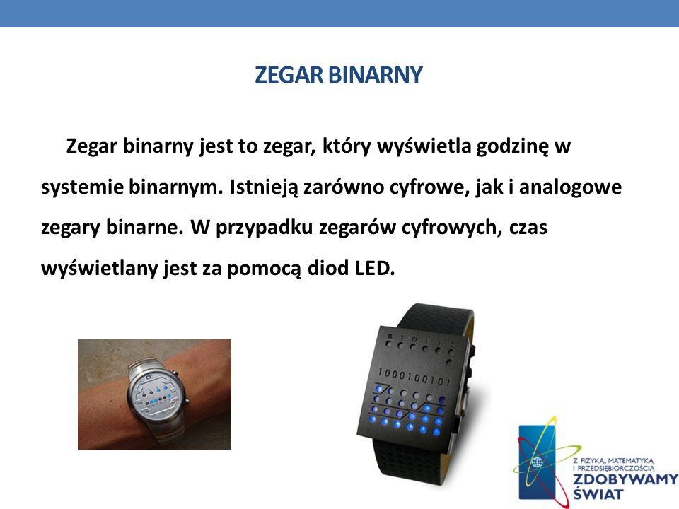 ZEGAR BINARNY Zegar binarny jest to zegar, który wyświetla godzinę w systemie binarnym. Istnieją zarówno cyfrowe, jak i analogowe zegary binarne. W pr