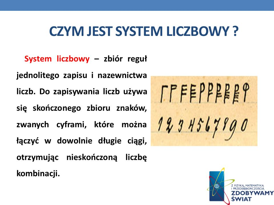 CZYM JEST SYSTEM LICZBOWY ? System liczbowy – zbiór reguł jednolitego zapisu i nazewnictwa liczb. Do zapisywania liczb używa się skończonego zbioru zn