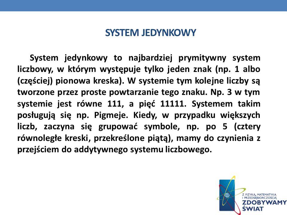 SYSTEM JEDYNKOWY System jedynkowy to najbardziej prymitywny system liczbowy, w którym występuje tylko jeden znak (np. 1 albo (częściej) pionowa kreska