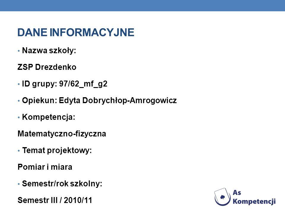 DANE INFORMACYJNE Nazwa szkoły: ZSP Drezdenko ID grupy: 97/62_mf_g2 Opiekun: Edyta Dobrychłop-Amrogowicz Kompetencja: Matematyczno-fizyczna Temat projektowy: Pomiar i miara Semestr/rok szkolny: Semestr III / 2010/11