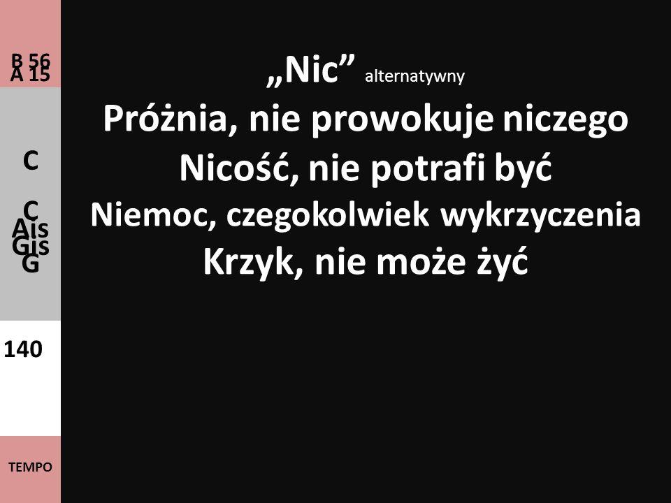 Nic alternatywny Próżnia, nie prowokuje niczego Nicość, nie potrafi być Niemoc, czegokolwiek wykrzyczenia Krzyk, nie może żyć B 56 A 15 C C Ais Gis G