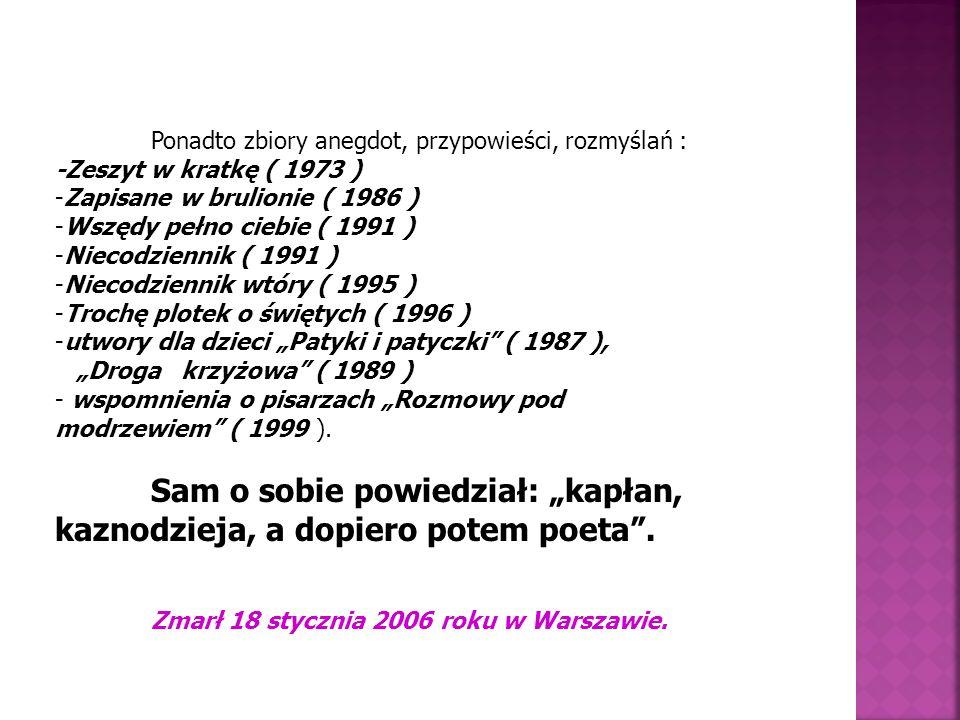 Ponadto zbiory anegdot, przypowieści, rozmyślań : -Zeszyt w kratkę ( 1973 ) -Zapisane w brulionie ( 1986 ) -Wszędy pełno ciebie ( 1991 ) -Niecodziennik ( 1991 ) -Niecodziennik wtóry ( 1995 ) -Trochę plotek o świętych ( 1996 ) -utwory dla dzieci Patyki i patyczki ( 1987 ), Droga krzyżowa ( 1989 ) - wspomnienia o pisarzach Rozmowy pod modrzewiem ( 1999 ).